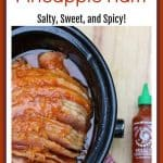 Slow Cooker Sriracha Pineapple Ham is made by slowly cooking a combination of brown sugar, pineapple, and Sriracha sauce over a salty ham.
